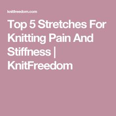Top 5 Stretches For Knitting Pain And Stiffness | KnitFreedom