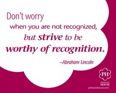 """""""Don't worry when you are not recognized, but strive to be worthy of recognition."""" Abraham Lincoln"""