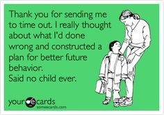Thank you for sending me to time out. I really thought about what I'd done wrong and constructed a plan for better future behavior. Said no child ever. | Family Ecard | someecards.com