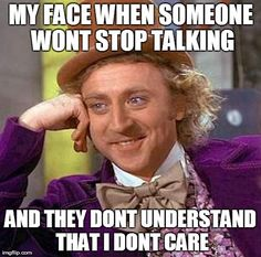 Creepy Condescending Wonka Meme | MY FACE WHEN SOMEONE WONT STOP TALKING AND THEY DONT UNDERSTAND THAT I DONT CARE | image tagged in memes,creepy condescending wonka | made w/ Imgflip meme maker