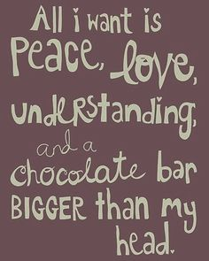 All I want is peace, love, understanding, and a chocolate bar bigger than my head. Makes sense, we'll start working on one! Great Quotes, Quotes To Live By, Funny Quotes, Inspirational Quotes, Motivational, Food Quotes, Daily Quotes, Quotes Quotes, Humorous Sayings