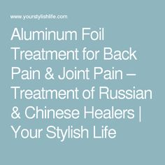 Aluminum Foil Treatment for Back Pain & Joint Pain – Treatment of Russian & Chinese Healers | Your Stylish Life