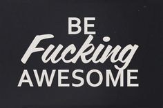 Be Fucking Awesome. I am. You should be too.