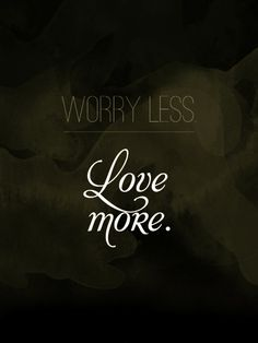 Worry less, Love more.