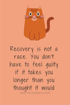 Recovery is not a race. You don't have to feel guilty if it takes you longer than you thought it would.