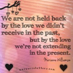 We are not held back by the love we didn't receive in the past, but by the love we're not extending in the present. Marianne Williamson