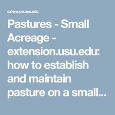 Pastures - Small Acreage - extension.usu.edu: how to establish and maintain pasture on a small acreage