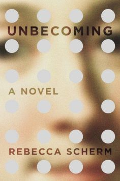 'Unbecoming' by Rebecca Scherm | 15 Page-Turners That Will Keep You Up All Night, Because Sleep Is Overrated, Anyway | Bustle