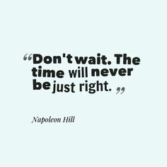 """""""Don't wait. The time will never be just right."""" Jump into life with both feet. Take chances. Make sacrifices. Get yourself a dream, because your dream creates your actions and your actions make up your life. Read: http://livepurposefullynow.com/raise-your-happiness-levels/"""