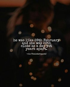 he was like 28th February and she was 29th close as a day yet years apart. #thelatestquote
