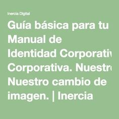 Guía básica para tu Manual de Identidad Corporativa. Nuestro cambio de imagen. | Inercia Digital