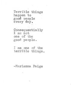 Terrible things happen to good people every day. Consequentially I am not one of the good people. I am one of the terrible things. Marianna Paige...depression