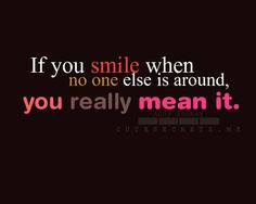 If you smile when no one else is around, you really mean it.