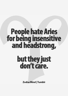 Aries: It's not that we don't care, it's that we do care to be honest, forthright, and to the point. Some people can't handle it with out sugar.