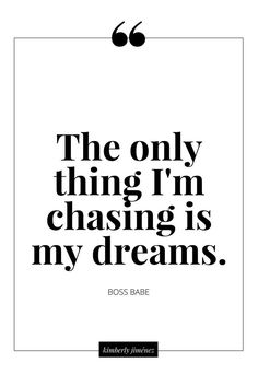 The only thing I'm chasing is my dreams.