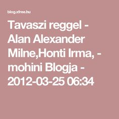 Tavaszi reggel - Alan Alexander Milne,Honti Irma,  - mohini Blogja - 2012-03-25 06:34