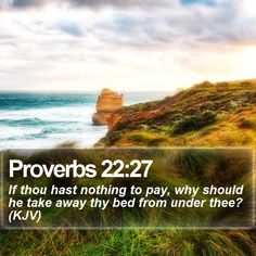 Proverbs 22:27 If thou hast nothing to pay, why should he take away thy bed from under thee? (KJV)  #Theology #God #Think #Faith #Lamb #YouthMinistry #EndofDays http://www.bible-sms.com/