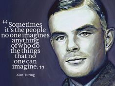 """Sometimes it's the people no one imagines anything of who do the things that no one can imagine.""  Alan Turing"