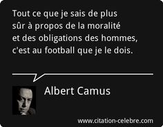 Tout ce que je sais de plus sûr à propos de la moralité et des obligations des hommes, c'est au football que je le dois.  Albert Camus