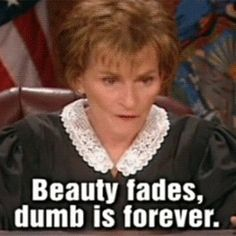 Judge Judy she is my idol!!  A voice of reason in a topsy turby world!