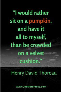 """I woul rather sit on a pumpkin, and have it all to myself, than be crowded on a velvet cushion."" Henry David Thoreau #henrydavidthoreau"