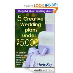 Amazon.com: Budget & Cheap Wedding Ideas: 5 Creative Wedding Plans Under $5,000 eBook: Marie Kay: Kindle Store