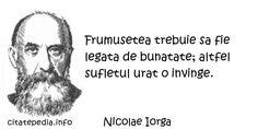 Nicolae Iorga - Frumusetea trebuie sa fie legata de bunatate; altfel sufletul urat o invinge.