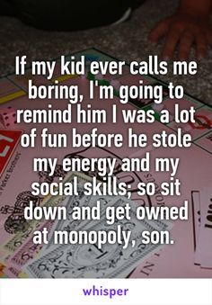 If my kid ever calls me boring, I'm going to remind him I was a lot of fun before he stole my energy and my social skills; so sit down and get owned at monopoly, son.
