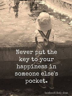 Never put the key to your happiness in someone else's pocket.