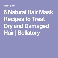 6 Natural Hair Mask Recipes to Treat Dry and Damaged Hair | Bellatory