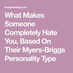What Makes Someone Completely Hate You, Based On Their Myers-Briggs Personality Type