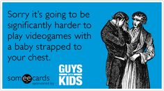 Funny Guys With Kids Ecard: Sorry it's going to be significantly harder to play videogames with a baby strapped to your chest. For my hubby!