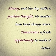 Always end the day with a positive thought. No matter how hard things were, tomorrow's a fresh opportunity to make it better. staying positive, positivity #positivity