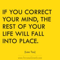 If you correct your mind, the rest of your life will fall into place. ~Lao Tzu https://www.personalgrowth.com/