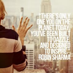 There's only one you on the planet today. You've been built to dazzle. And designed to inspire. Robin Sharma