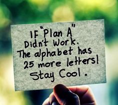 If 'Plan A' didn't work, the alphabet has 25 more letters! Stay cool.