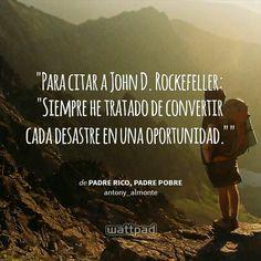 """""""  Para citar a John D. Rockefeller: """"Siempre he tratado de convertir cada desastre en una oportunidad.""""  - de Padre Rico, Padre Pobre (en Wattpad) https://www.wattpad.com/story/12515638?utm_source=android&utm_medium=pinterest&utm_content=share_quote&wp_page=quote&wp_originator=NdBnRqsJpQ%2Bf2cz9%2BNaTtVz9cLGRmpib2q7GayjlIiaDeSMCp3n5R7WG%2B0ZxVkLZvmEkbZ0B9HQfx3%2B4dgyNaIzBnhKCJ7VUhxH%2BJfMJJfjty0679SL7oxq8RFQy5uP2"""