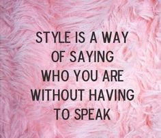 Fashion quote - style is a way of saying who you are without having to speak