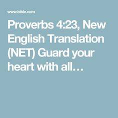 Proverbs 4:23, New English Translation (NET) Guard your heart with all…