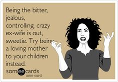 Words to live by -- pass them to your mother too. Being the bitter, jealous, controlling, crazy ex-wife is out, sweetie. Try being a loving mother to your children instead. Quotes To Live By, Me Quotes, Funny Quotes, Attitude Quotes, Crazy Ex Wife, Bitter Ex, Psycho Ex, Jealous Ex, Baby Mama Drama