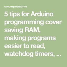 5 tips for Arduino programming cover saving RAM, making programs easier to read, watchdog timers, ternary operators and a better way to implement delays