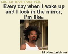 Everyday When I Wake Up And Look In THe mIrror |