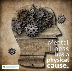 Mental Illness has a physical cause.