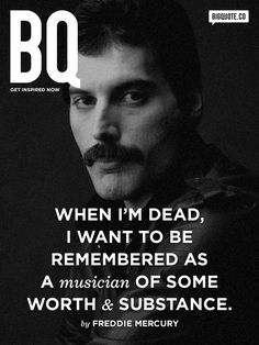 Freddie Mercury. (* You got your wish Freddy. So many people love,admire and respect you and your music. Your music is a part of our lives, our hearts... as you are too. Rest in Peace and know you are loved._LL).
