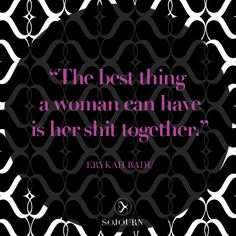 """""""The best thing a woman can have is her shit together."""" Erykah Badu 