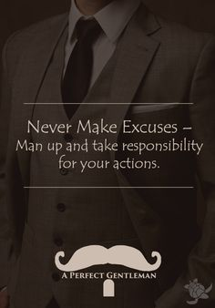 Never Make Excuses – Man up and take responsibility for your actions.