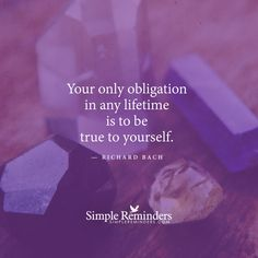 Your only obligation in any lifetime is to be...true to yourself