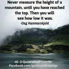 Never measure the height of a mountain until you have reached the top. Then you will see how low it was. -Dag Hammarskjold #quotes #sayings #proverbs #thoughtoftheday #quoteoftheday #motivational #inspirational #inspire #motivate #quote #goals #determination #quotesandproverbs #motivationalquotes #inspirationalquotes