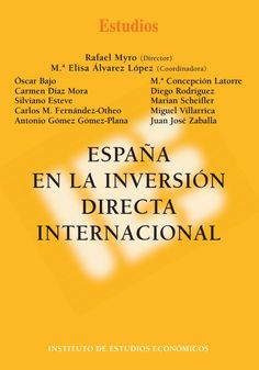España en la inversión directa internacional / Rafael Myro (director) ; Mª Elisa Álvarez López (coordinadora) ; Óscar Bajo ... [et al.].. -- Madrid: Instituto de Estudios Económicos, 2014.