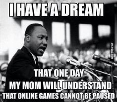 I have a dream. That one day my mom will understand that online games cannot be paused.